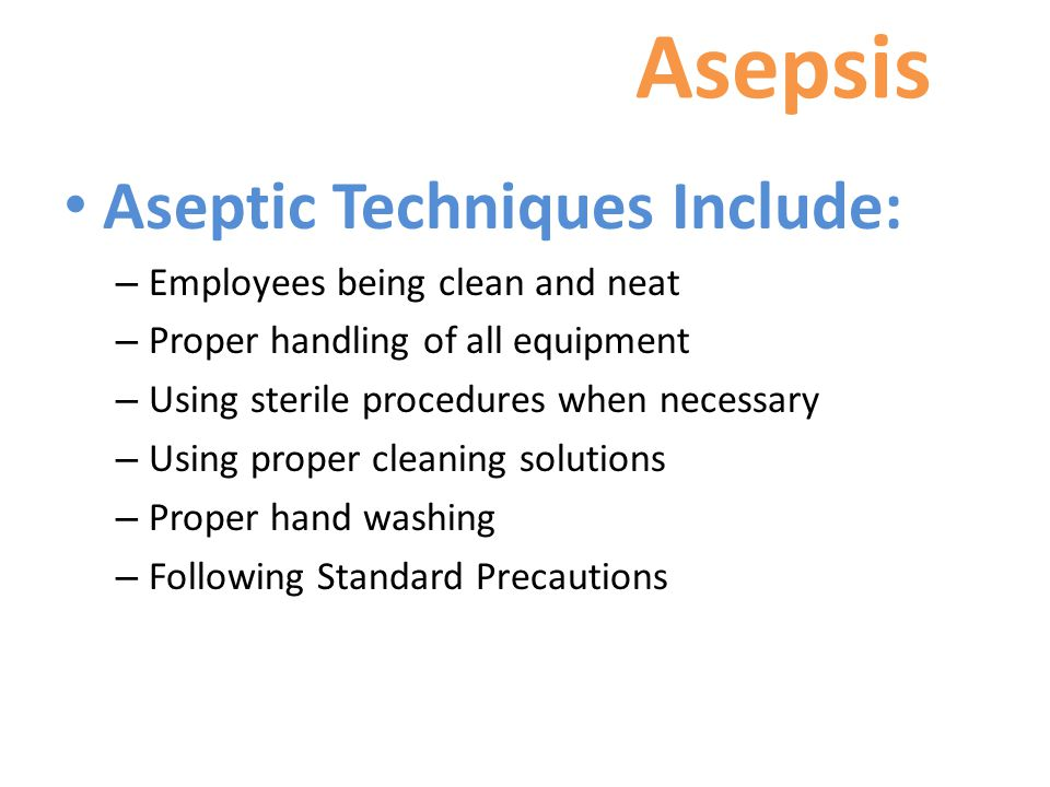 Asepsis Aseptic Techniques Include: – Employees being clean and neat – Proper handling of all equipment – Using sterile procedures when necessary – Using proper cleaning solutions – Proper hand washing – Following Standard Precautions
