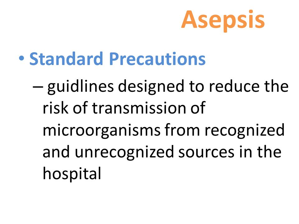 Asepsis Standard Precautions – guidlines designed to reduce the risk of transmission of microorganisms from recognized and unrecognized sources in the hospital