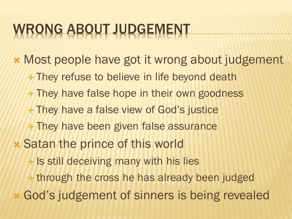  Most people have got it wrong about judgement  They refuse to believe in life beyond death  They have false hope in their own goodness  They have a false view of God's justice  They have been given false assurance  Satan the prince of this world  Is still deceiving many with his lies  through the cross he has already been judged  God's judgement of sinners is being revealed