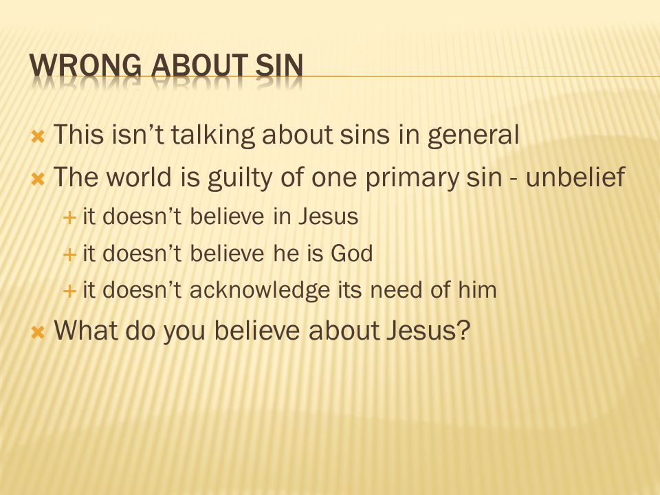  This isn't talking about sins in general  The world is guilty of one primary sin - unbelief  it doesn't believe in Jesus  it doesn't believe he is God  it doesn't acknowledge its need of him  What do you believe about Jesus