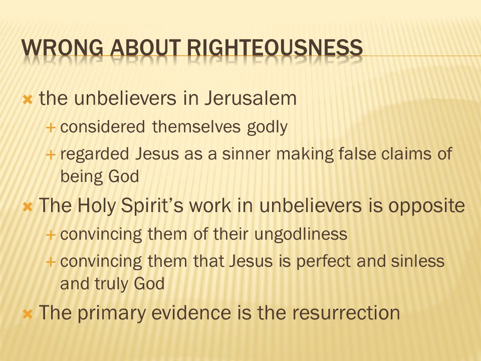 the unbelievers in Jerusalem  considered themselves godly  regarded Jesus as a sinner making false claims of being God  The Holy Spirit's work in unbelievers is opposite  convincing them of their ungodliness  convincing them that Jesus is perfect and sinless and truly God  The primary evidence is the resurrection