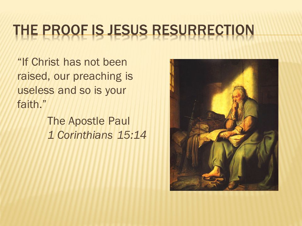 If Christ has not been raised, our preaching is useless and so is your faith. The Apostle Paul 1 Corinthians 15:14