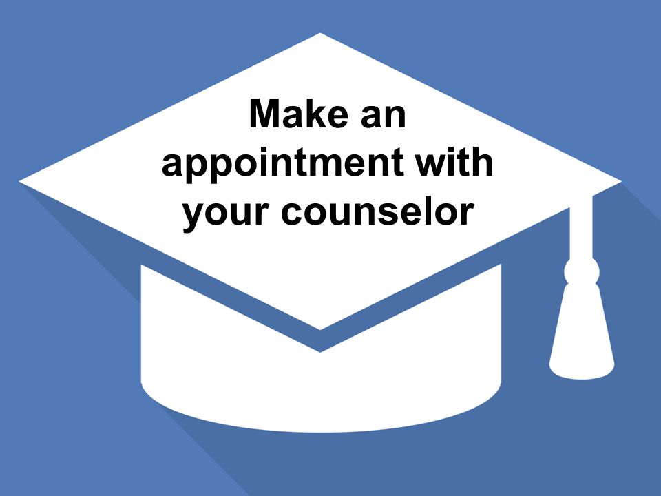 Thinking about graduation Make an appointment with your counselor