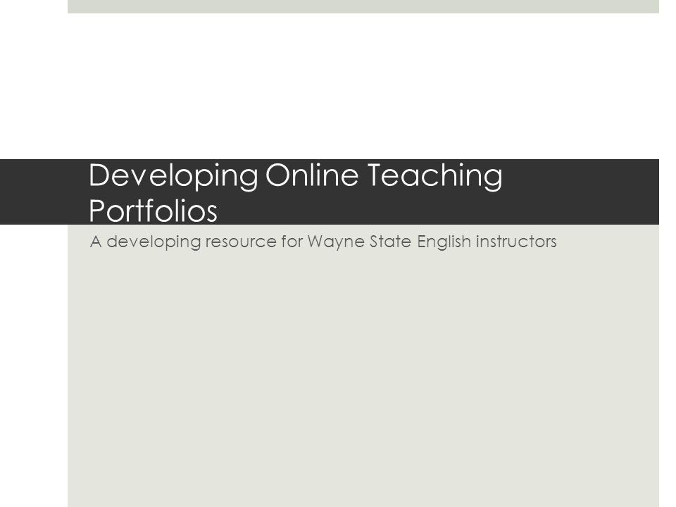 Developing Online Teaching Portfolios A developing resource for Wayne State English instructors