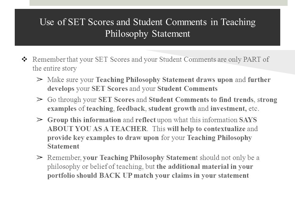 Use of SET Scores and Student Comments in Teaching Philosophy Statement ❖ Remember that your SET Scores and your Student Comments are only PART of the entire story ➢ Make sure your Teaching Philosophy Statement draws upon and further develops your SET Scores and your Student Comments ➢ Go through your SET Scores and Student Comments to find trends, strong examples of teaching, feedback, student growth and investment, etc.