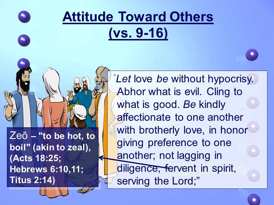 Zeō – to be hot, to boil (akin to zeal), (Acts 18:25; Hebrews 6:10,11; Titus 2:14) Let love be without hypocrisy.