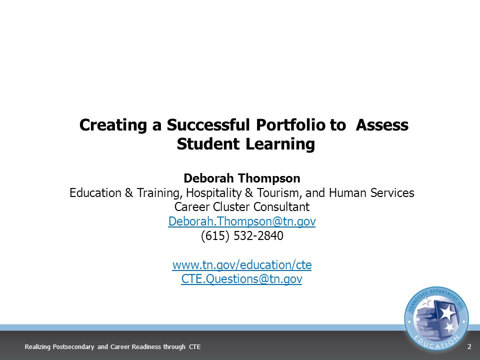Creating a Successful Portfolio to Assess Student Learning Deborah Thompson Education & Training, Hospitality & Tourism, and Human Services Career Cluster Consultant (615) Realizing Postsecondary and Career Readiness through CTE 2
