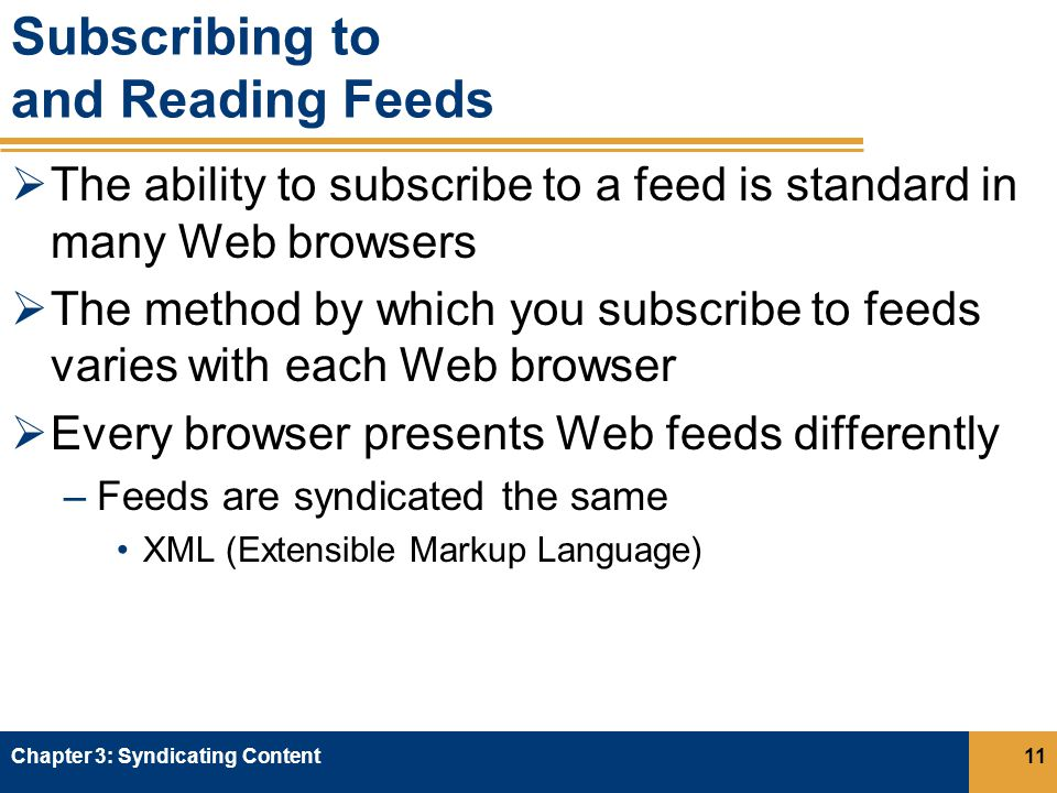 Subscribing to and Reading Feeds  The ability to subscribe to a feed is standard in many Web browsers  The method by which you subscribe to feeds varies with each Web browser  Every browser presents Web feeds differently –Feeds are syndicated the same XML (Extensible Markup Language) Chapter 3: Syndicating Content11