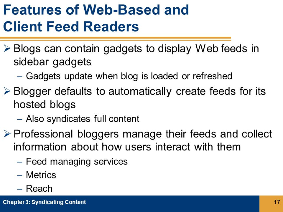 Features of Web-Based and Client Feed Readers  Blogs can contain gadgets to display Web feeds in sidebar gadgets –Gadgets update when blog is loaded or refreshed  Blogger defaults to automatically create feeds for its hosted blogs –Also syndicates full content  Professional bloggers manage their feeds and collect information about how users interact with them –Feed managing services –Metrics –Reach Chapter 3: Syndicating Content17