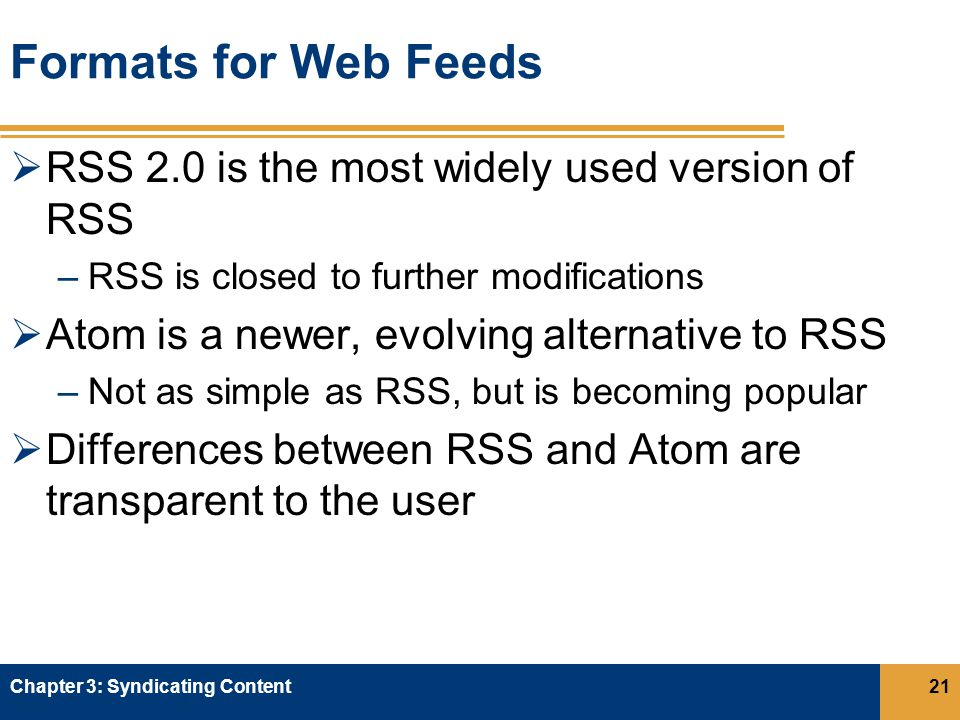 Formats for Web Feeds  RSS 2.0 is the most widely used version of RSS –RSS is closed to further modifications  Atom is a newer, evolving alternative to RSS –Not as simple as RSS, but is becoming popular  Differences between RSS and Atom are transparent to the user Chapter 3: Syndicating Content21