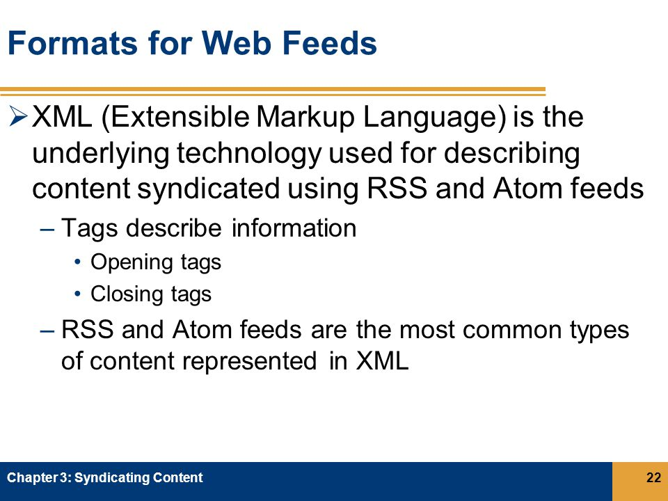 Formats for Web Feeds  XML (Extensible Markup Language) is the underlying technology used for describing content syndicated using RSS and Atom feeds –Tags describe information Opening tags Closing tags –RSS and Atom feeds are the most common types of content represented in XML Chapter 3: Syndicating Content22