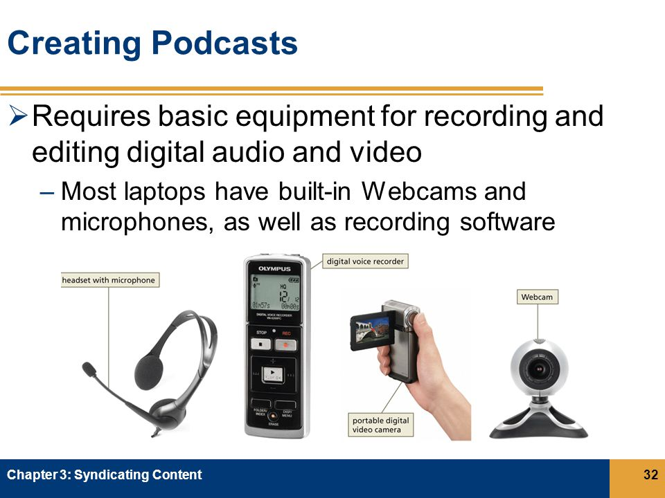 Creating Podcasts  Requires basic equipment for recording and editing digital audio and video –Most laptops have built-in Webcams and microphones, as well as recording software Chapter 3: Syndicating Content32