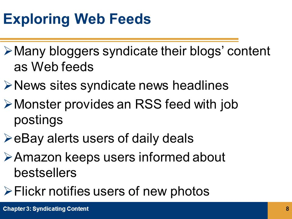 Exploring Web Feeds  Many bloggers syndicate their blogs' content as Web feeds  News sites syndicate news headlines  Monster provides an RSS feed with job postings  eBay alerts users of daily deals  Amazon keeps users informed about bestsellers  Flickr notifies users of new photos Chapter 3: Syndicating Content8
