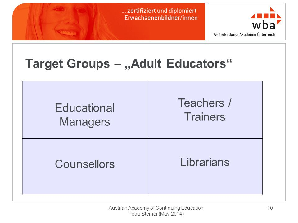 "10 Target Groups – ""Adult Educators Educational Managers Teachers / Trainers Counsellors Librarians Austrian Academy of Continuing Education Petra Steiner (May 2014)"
