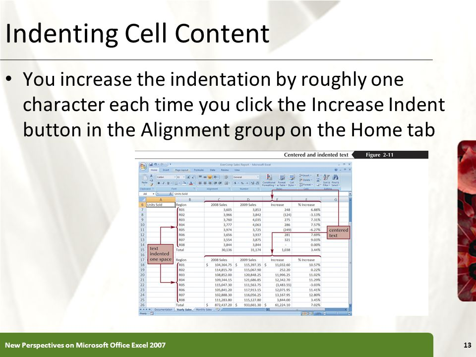 XP Indenting Cell Content You increase the indentation by roughly one character each time you click the Increase Indent button in the Alignment group on the Home tab New Perspectives on Microsoft Office Excel