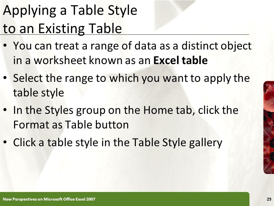 XP Applying a Table Style to an Existing Table You can treat a range of data as a distinct object in a worksheet known as an Excel table Select the range to which you want to apply the table style In the Styles group on the Home tab, click the Format as Table button Click a table style in the Table Style gallery New Perspectives on Microsoft Office Excel