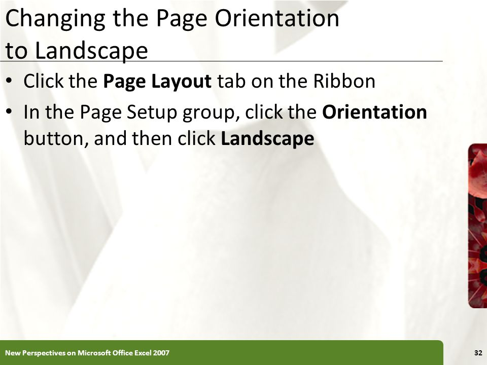 XP Changing the Page Orientation to Landscape Click the Page Layout tab on the Ribbon In the Page Setup group, click the Orientation button, and then click Landscape New Perspectives on Microsoft Office Excel