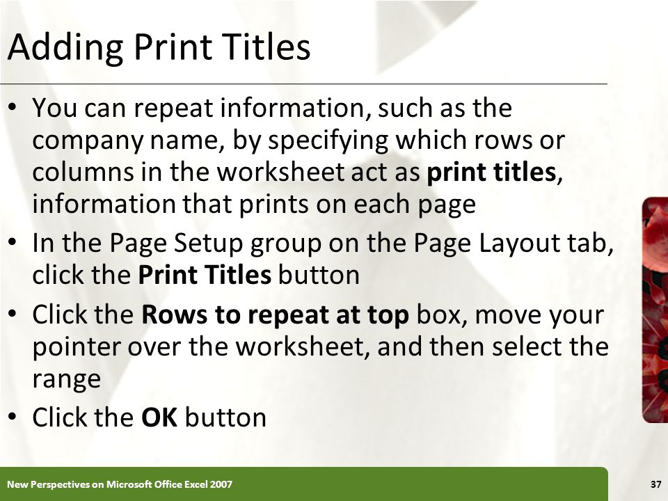 XP Adding Print Titles You can repeat information, such as the company name, by specifying which rows or columns in the worksheet act as print titles, information that prints on each page In the Page Setup group on the Page Layout tab, click the Print Titles button Click the Rows to repeat at top box, move your pointer over the worksheet, and then select the range Click the OK button New Perspectives on Microsoft Office Excel