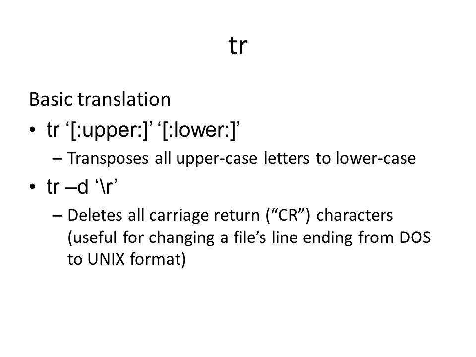 tr Basic translation tr '[:upper:]' '[:lower:]' – Transposes all upper-case letters to lower-case tr –d '\r' – Deletes all carriage return ( CR ) characters (useful for changing a file's line ending from DOS to UNIX format)