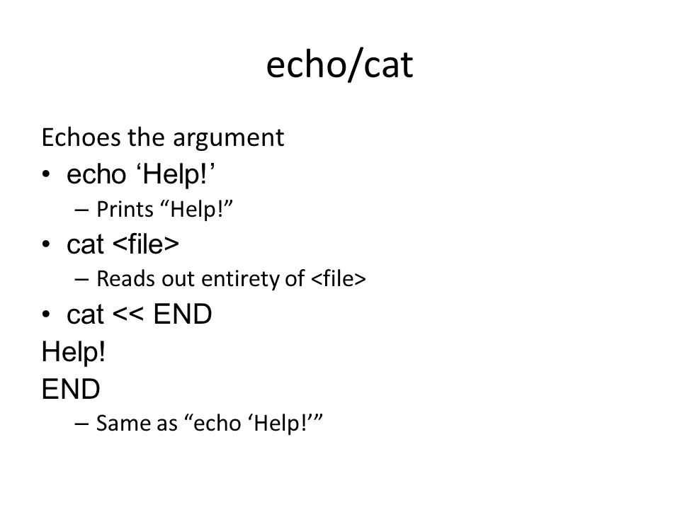 echo/cat Echoes the argument echo 'Help!' – Prints Help! cat – Reads out entirety of cat << END Help.