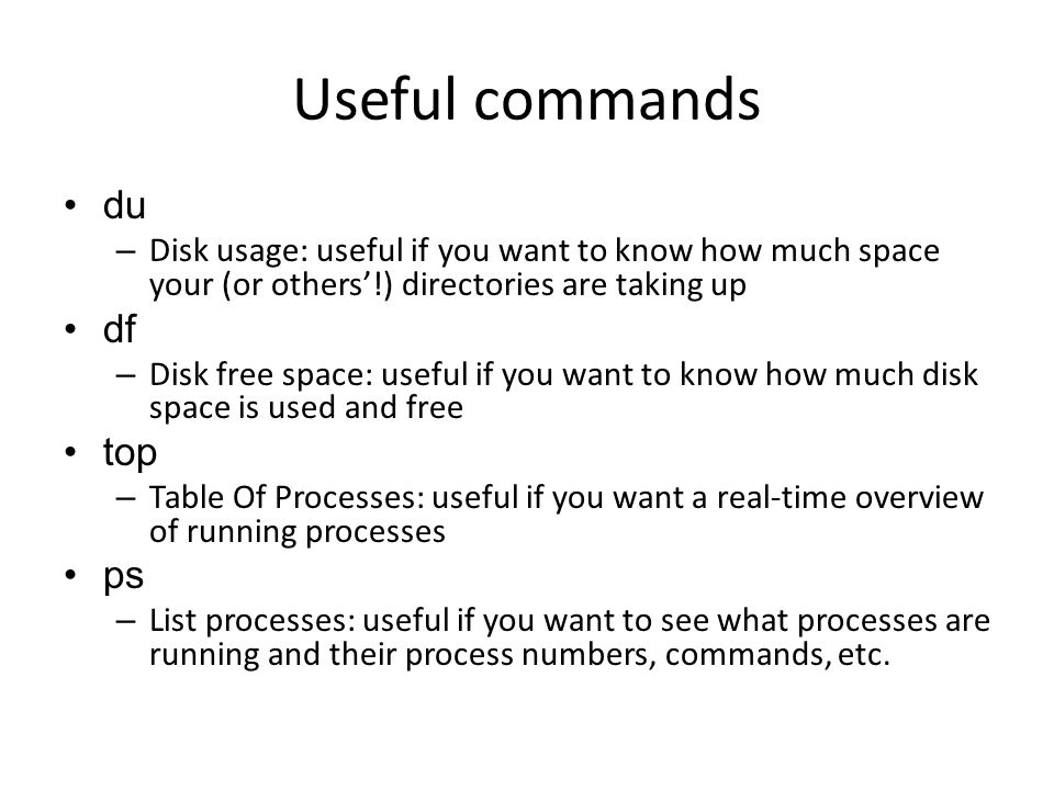 Useful commands du – Disk usage: useful if you want to know how much space your (or others'!) directories are taking up df – Disk free space: useful if you want to know how much disk space is used and free top – Table Of Processes: useful if you want a real-time overview of running processes ps – List processes: useful if you want to see what processes are running and their process numbers, commands, etc.