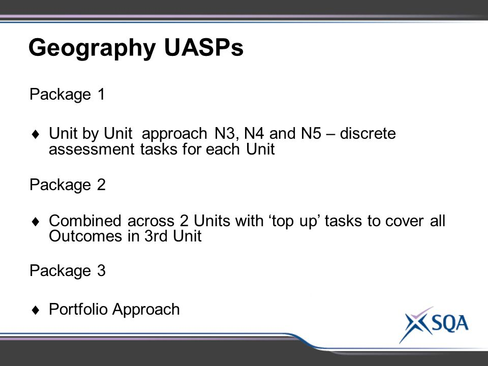 Geography UASPs Package 1  Unit by Unit approach N3, N4 and N5 – discrete assessment tasks for each Unit Package 2  Combined across 2 Units with 'top up' tasks to cover all Outcomes in 3rd Unit Package 3  Portfolio Approach
