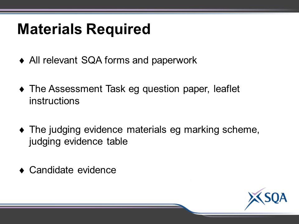 Materials Required  All relevant SQA forms and paperwork  The Assessment Task eg question paper, leaflet instructions  The judging evidence materials eg marking scheme, judging evidence table  Candidate evidence