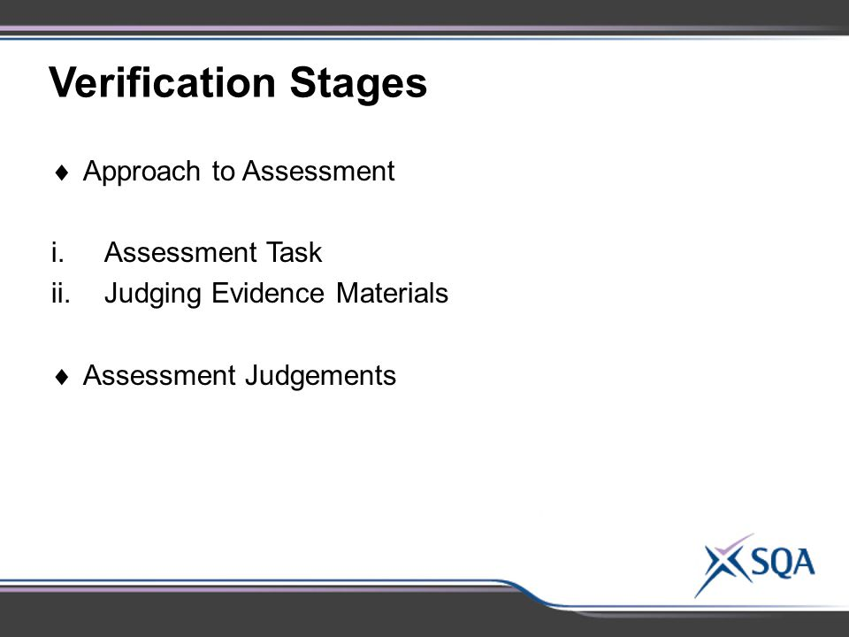 Verification Stages  Approach to Assessment i.Assessment Task ii.Judging Evidence Materials  Assessment Judgements