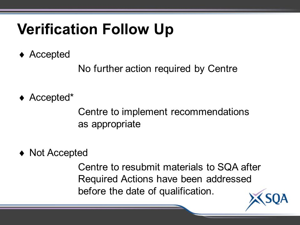 Verification Follow Up  Accepted No further action required by Centre  Accepted* Centre to implement recommendations as appropriate  Not Accepted Centre to resubmit materials to SQA after Required Actions have been addressed before the date of qualification.