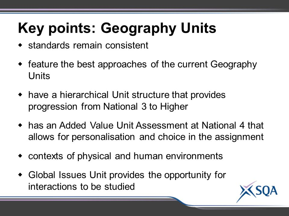 Key points: Geography Units  standards remain consistent  feature the best approaches of the current Geography Units  have a hierarchical Unit structure that provides progression from National 3 to Higher  has an Added Value Unit Assessment at National 4 that allows for personalisation and choice in the assignment  contexts of physical and human environments  Global Issues Unit provides the opportunity for interactions to be studied