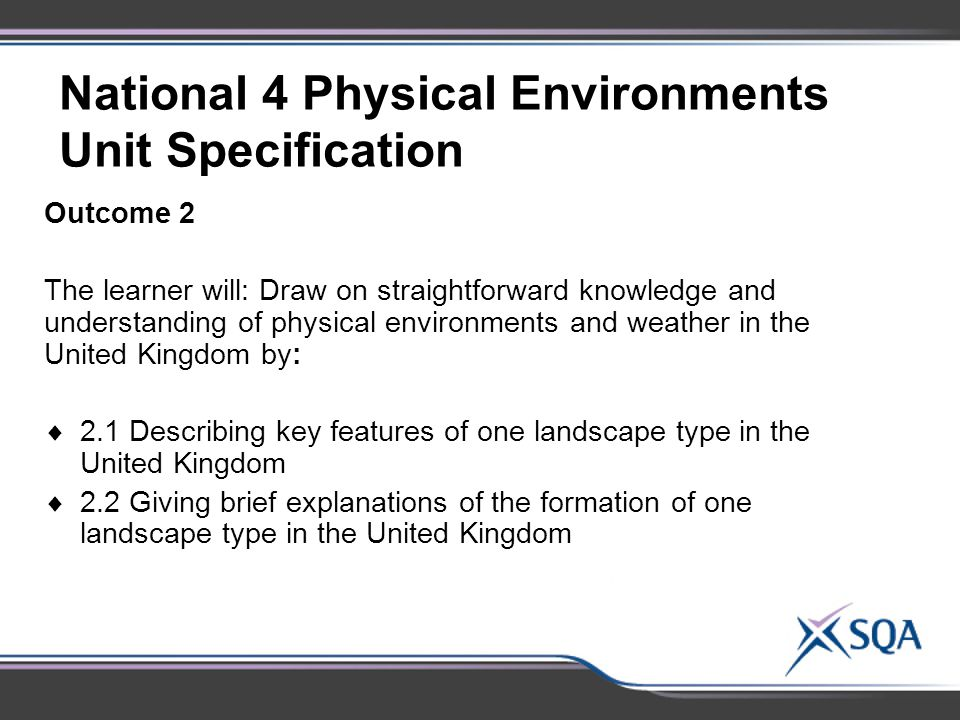 National 4 Physical Environments Unit Specification Outcome 2 The learner will: Draw on straightforward knowledge and understanding of physical environments and weather in the United Kingdom by:  2.1 Describing key features of one landscape type in the United Kingdom  2.2 Giving brief explanations of the formation of one landscape type in the United Kingdom