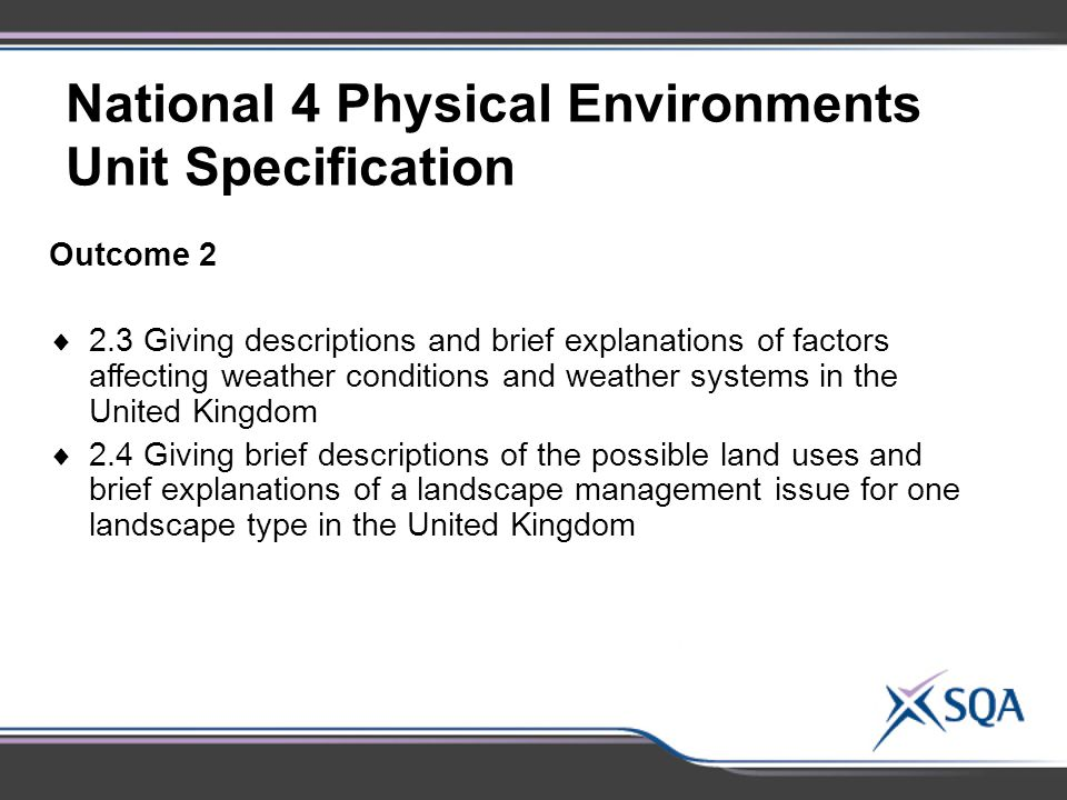National 4 Physical Environments Unit Specification Outcome 2  2.3 Giving descriptions and brief explanations of factors affecting weather conditions and weather systems in the United Kingdom  2.4 Giving brief descriptions of the possible land uses and brief explanations of a landscape management issue for one landscape type in the United Kingdom