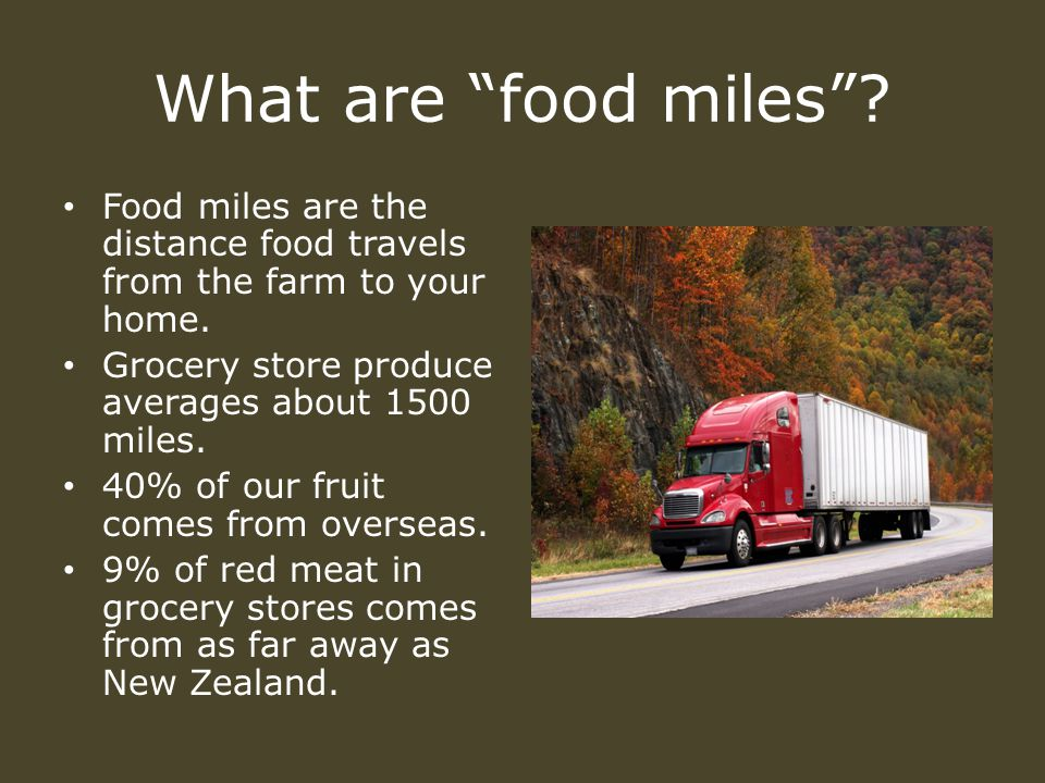 What are food miles . Food miles are the distance food travels from the farm to your home.