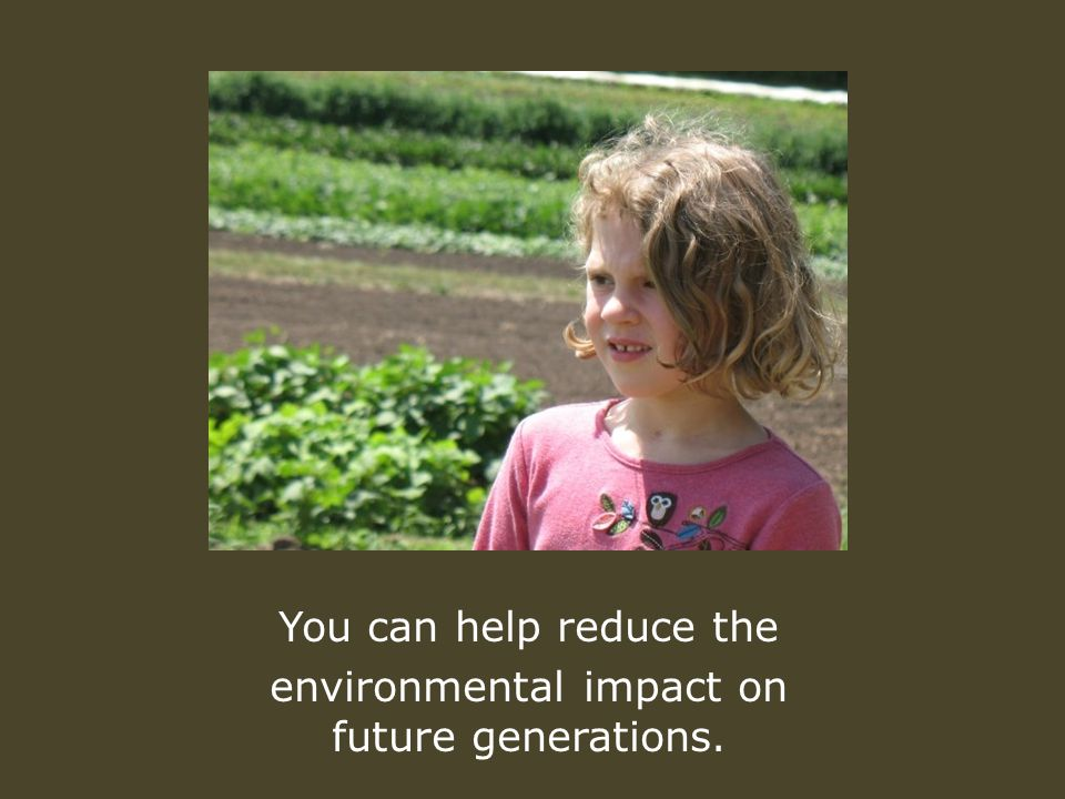 You can help reduce the environmental impact on future generations.