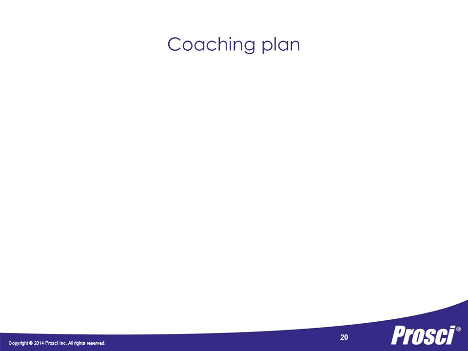 Copyright © 2014 Prosci Inc. All rights reserved. 20 Coaching plan