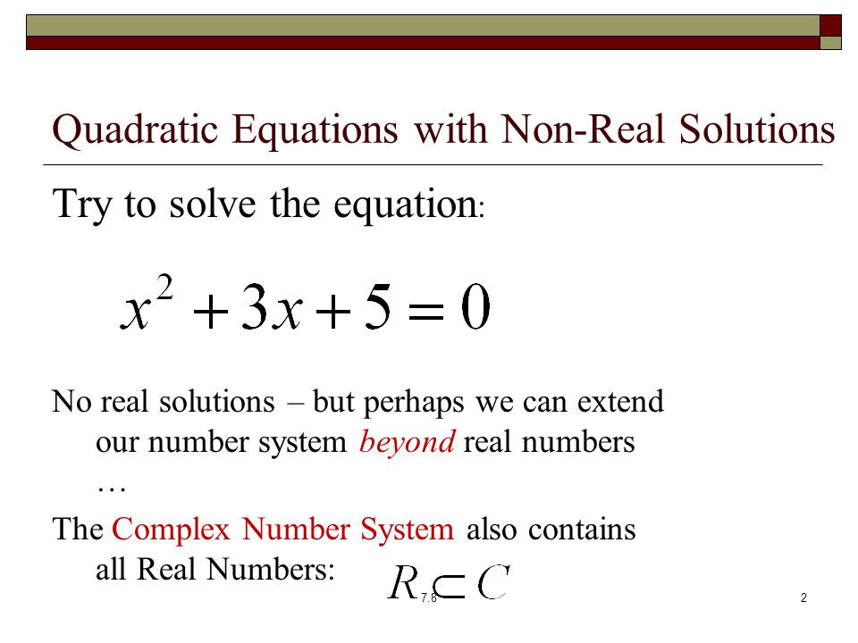 Quadratic Equations with Non-Real Solutions Try to solve the equation : No real solutions – but perhaps we can extend our number system beyond real numbers … The Complex Number System also contains all Real Numbers: 7.82
