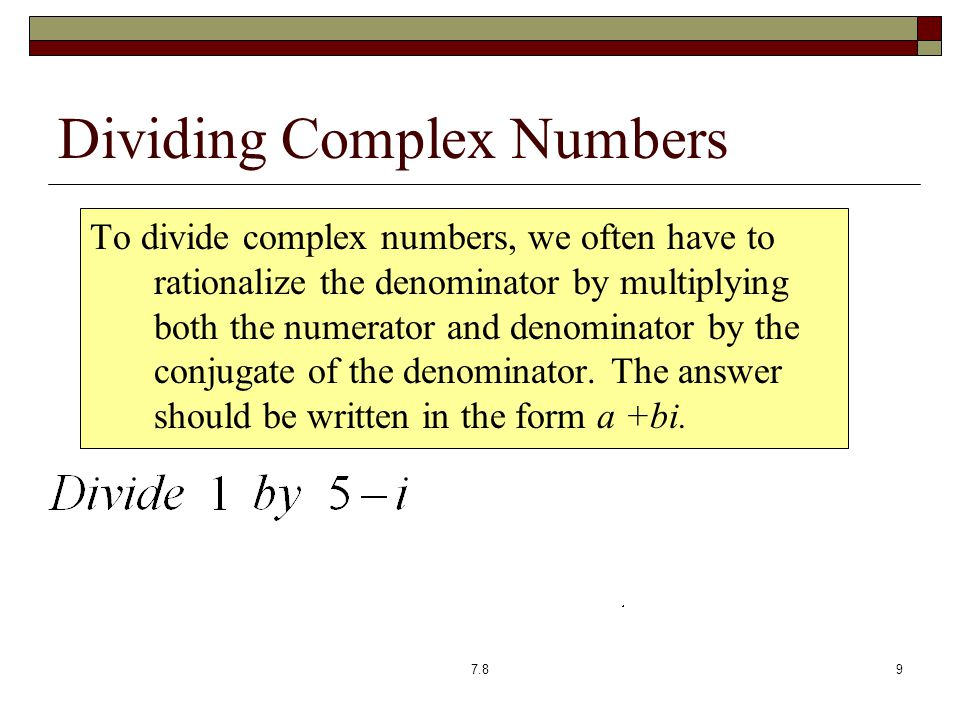Dividing Complex Numbers To divide complex numbers, we often have to rationalize the denominator by multiplying both the numerator and denominator by the conjugate of the denominator.