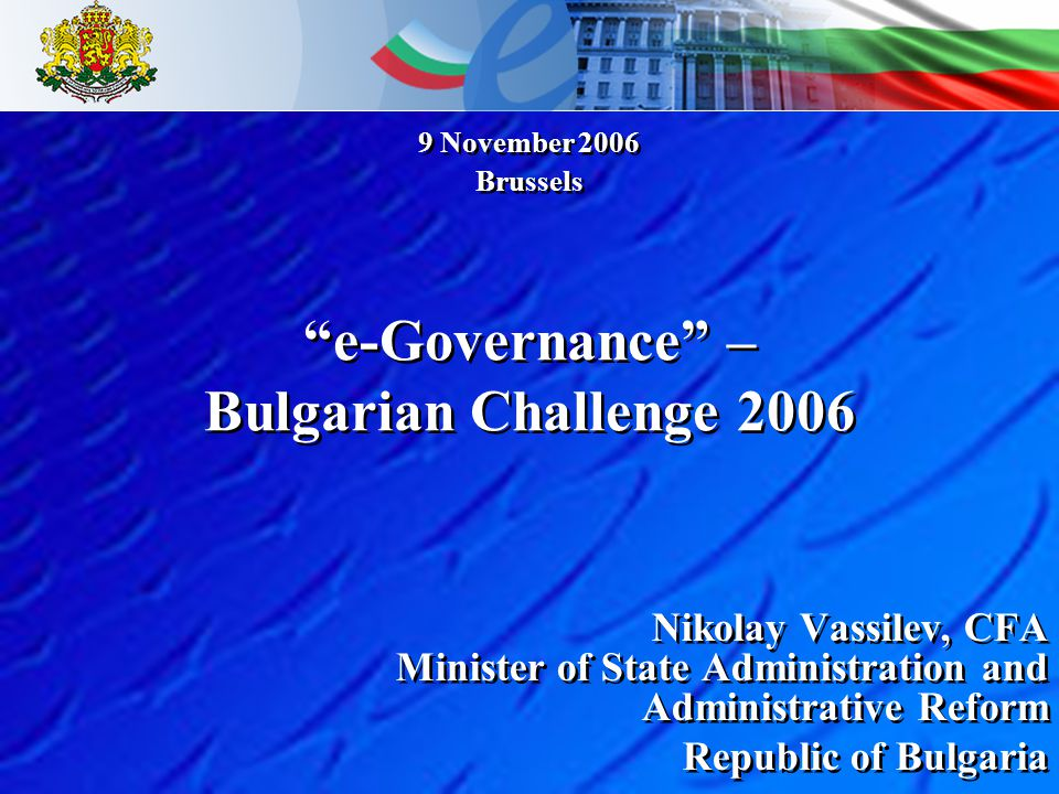 Nikolay Vassilev, CFA Minister of State Administration and Administrative Reform Republic of Bulgaria Nikolay Vassilev, CFA Minister of State Administration and Administrative Reform Republic of Bulgaria 9 November 2006 Brussels 9 November 2006 Brussels e-Governance – Bulgarian Challenge 2006