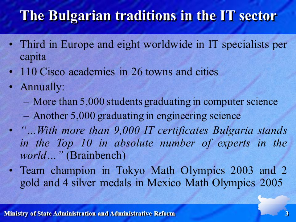 Ministry of State Administration and Administrative Reform 3 The Bulgarian traditions in the IT sector Third in Europe and eight worldwide in IT specialists per capita 110 Cisco academies in 26 towns and cities Annually: –More than 5,000 students graduating in computer science –Another 5,000 graduating in engineering science …With more than 9,000 IT certificates Bulgaria stands in the Top 10 in absolute number of experts in the world… (Brainbench) Team champion in Tokyo Math Olympics 2003 and 2 gold and 4 silver medals in Mexico Math Olympics 2005