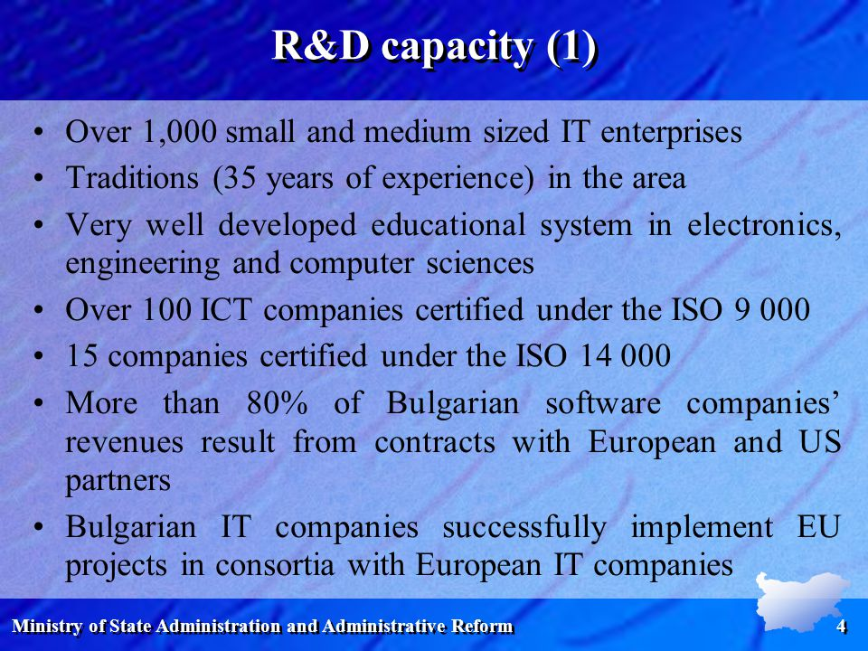 Ministry of State Administration and Administrative Reform 4 R&D capacity (1) Over 1,000 small and medium sized IT enterprises Traditions (35 years of experience) in the area Very well developed educational system in electronics, engineering and computer sciences Over 100 ICT companies certified under the ISO companies certified under the ISO More than 80% of Bulgarian software companies' revenues result from contracts with European and US partners Bulgarian IT companies successfully implement EU projects in consortiа with European IT companies