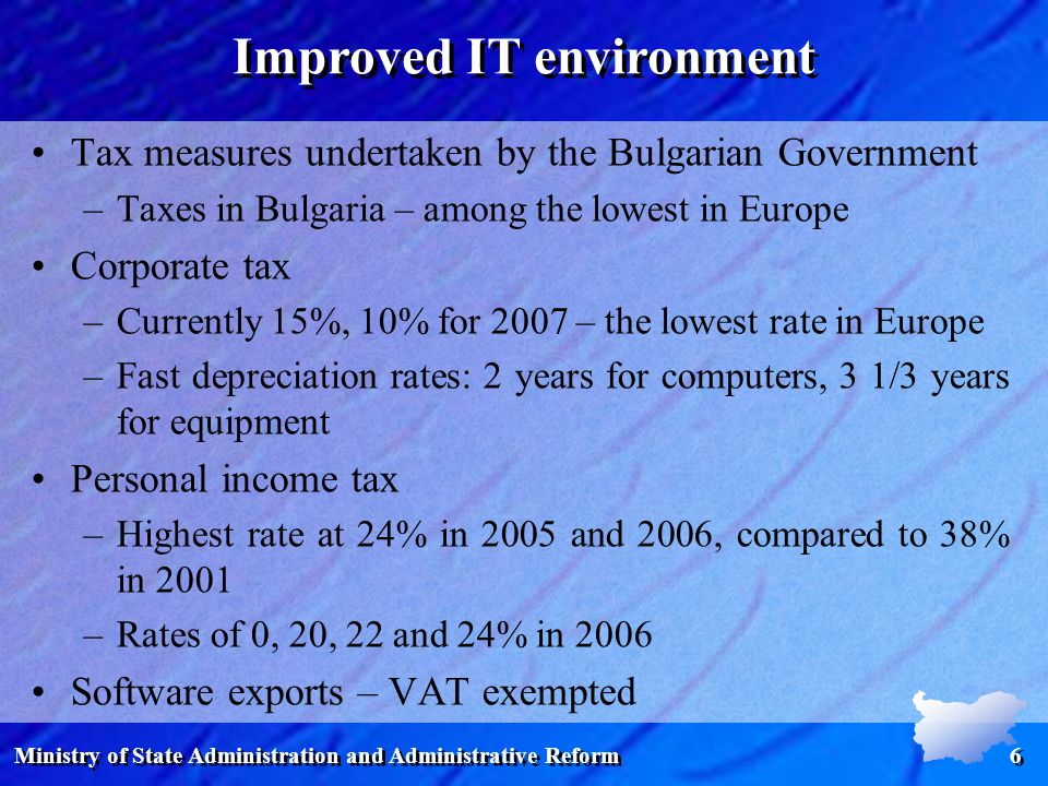 Ministry of State Administration and Administrative Reform 6 Tax measures undertaken by the Bulgarian Government –Taxes in Bulgaria – among the lowest in Europe Corporate tax –Currently 15%, 10% for 2007 – the lowest rate in Europe –Fast depreciation rates: 2 years for computers, 3 1/3 years for equipment Personal income tax –Highest rate at 24% in 2005 and 2006, compared to 38% in 2001 –Rates of 0, 20, 22 and 24% in 2006 Software exports – VAT exempted Improved IT environment
