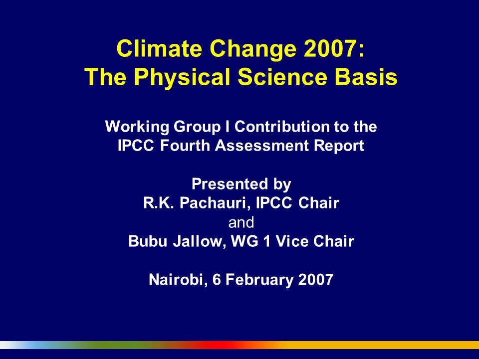 Climate Change 2007: The Physical Science Basis Working Group I Contribution to the IPCC Fourth Assessment Report Presented by R.K.