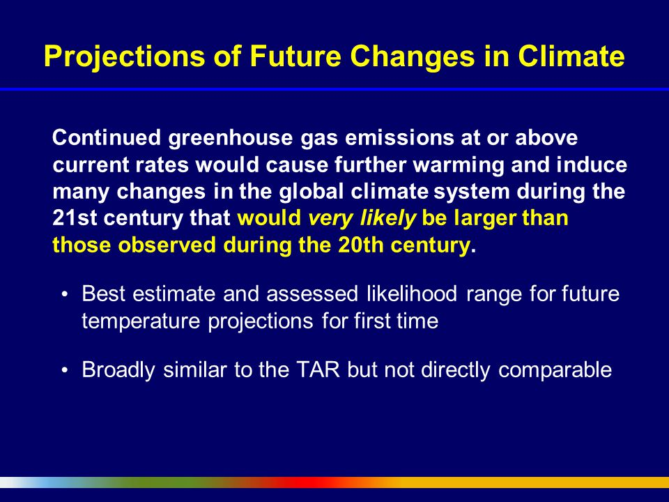 Projections of Future Changes in Climate Continued greenhouse gas emissions at or above current rates would cause further warming and induce many changes in the global climate system during the 21st century that would very likely be larger than those observed during the 20th century.