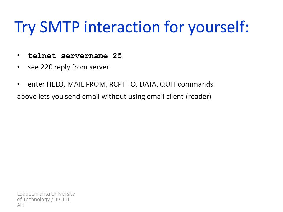 Lappeenranta University of Technology / JP, PH, AH Try SMTP interaction for yourself: telnet servername 25 see 220 reply from server enter HELO, MAIL FROM, RCPT TO, DATA, QUIT commands above lets you send  without using  client (reader)
