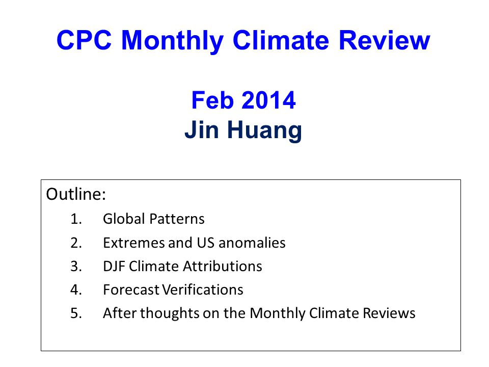 CPC Monthly Climate Review Feb 2014 Jin Huang Outline: 1.Global Patterns 2.Extremes and US anomalies 3.DJF Climate Attributions 4.Forecast Verifications 5.After thoughts on the Monthly Climate Reviews