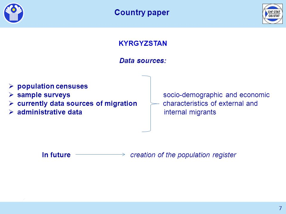 KYRGYZSTAN Data sources:  population censuses  sample surveys socio-demographic and economic  currently data sources of migration characteristics of external and  administrative data internal migrants In future creation of the population register 7 Country paper
