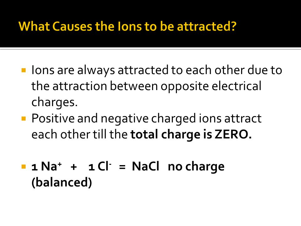  Ions are always attracted to each other due to the attraction between opposite electrical charges.