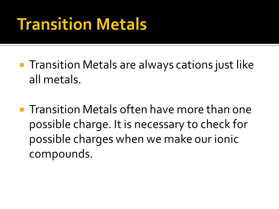  Transition Metals are always cations just like all metals.