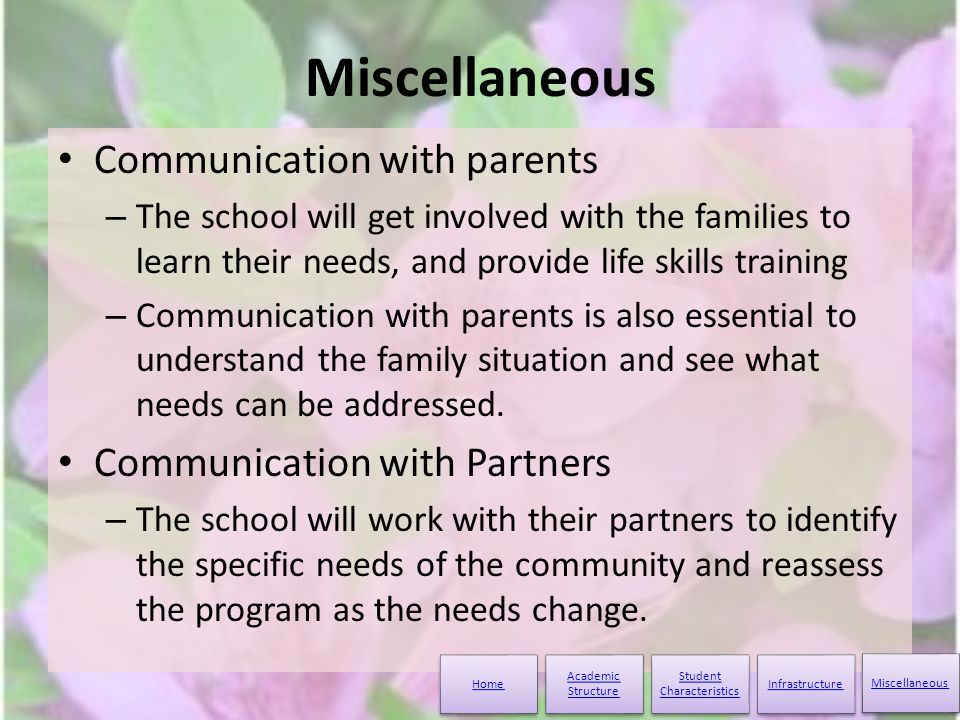 Miscellaneous Communication with parents – The school will get involved with the families to learn their needs, and provide life skills training – Communication with parents is also essential to understand the family situation and see what needs can be addressed.