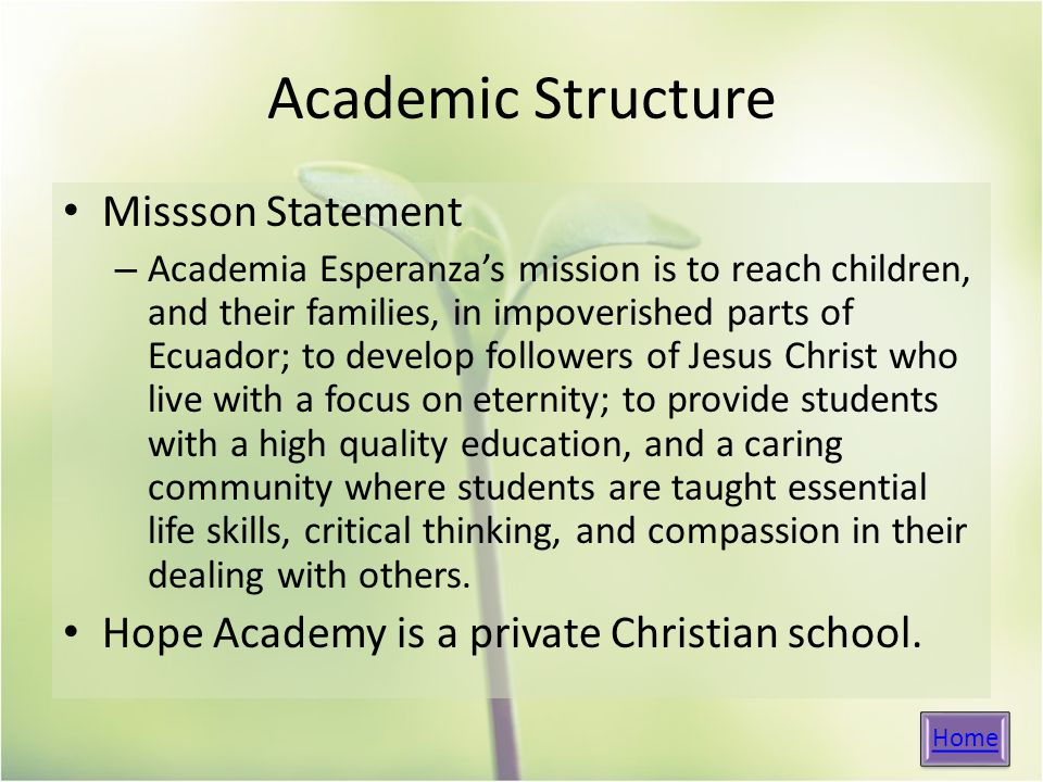 Academic Structure Missson Statement – Academia Esperanza's mission is to reach children, and their families, in impoverished parts of Ecuador; to develop followers of Jesus Christ who live with a focus on eternity; to provide students with a high quality education, and a caring community where students are taught essential life skills, critical thinking, and compassion in their dealing with others.